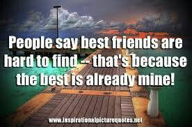 ... friends are hard to find.. that's because the best is already mine