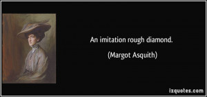 An imitation rough diamond. - Margot Asquith