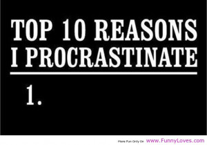 You procrastinate a lot and later regret for not doing the stuffs ...