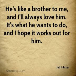 Juli Inkster - He's like a brother to me, and I'll always love him. It ...