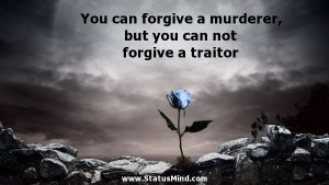 ... , but you can not forgive a traitor - Angry Quotes - StatusMind.com