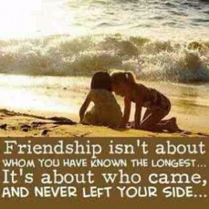 Friendship isn't about whom you have known the longest... It's about ...