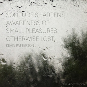Solitude sharpens awareness of small pleasures otherwise lost ...
