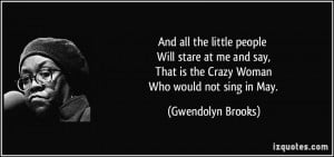 ... That is the Crazy Woman Who would not sing in May. - Gwendolyn Brooks