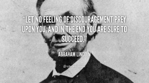 Let no feeling of discouragement prey upon you, and in the end you are ...