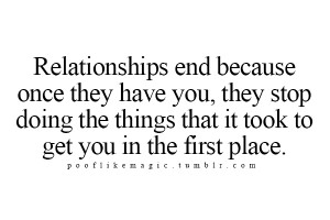 Relationships end because once they have you, they stop doing the ...