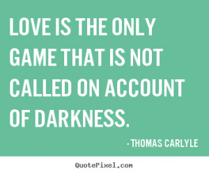 Thomas Carlyle Quotes - Love is the only game that is not called on ...