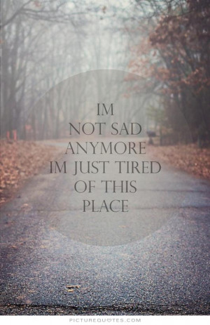 not sad anymore, i'm just tired of this place Picture Quote #1