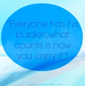 Burdens Quotes Everyone has his burden;