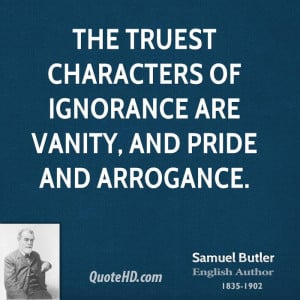 ... truest characters of ignorance are vanity, and pride and arrogance