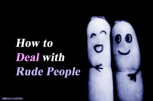 deal with rude people in my life. Whenever I encounter someone rude ...