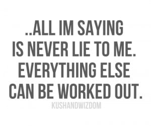 All I am saying is never lie to me. Everything else can be worked out.
