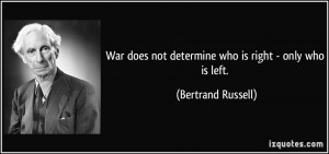 ... does not determine who is right - only who is left. - Bertrand Russell