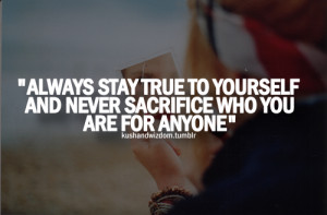 Always stay true to yourself and never sacrifice who you are for ...