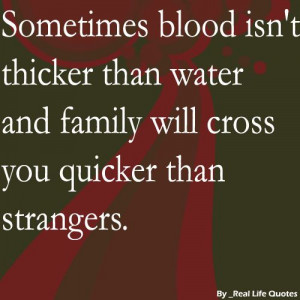 ... blood isn't thicker than water and family will cross you