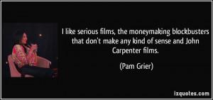 ... don't make any kind of sense and John Carpenter films. - Pam Grier
