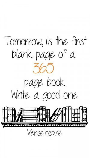 Tomorrow is the first blank page of a 365 page book write a good one:)