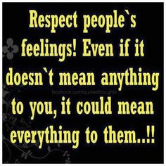 Respect other people's feelings!!!use your head before you open your ...