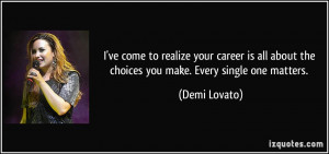 ve come to realize your career is all about the choices you make ...