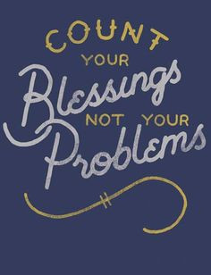Count your blessings, not your problems. More
