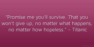 Promise me you'll survive. That you won't give up, no matter what ...
