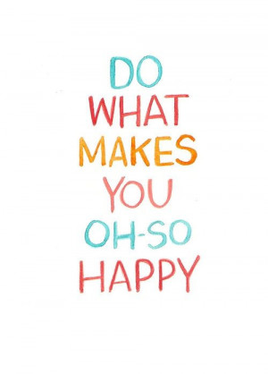 Do what makes you oh-so happy.