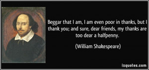 quote-beggar-that-i-am-i-am-even-poor-in-thanks-but-i-thank-you-and ...