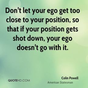 Don't let your ego get too close to your position, so that if your ...