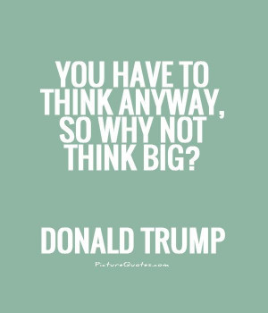 You have to think anyway, so why not think big? Picture Quote #1