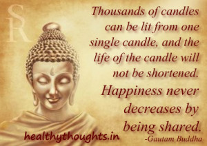 Thousands of candles can be lit from one single candle, and the life ...