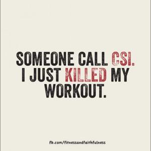 Someone call CSI. I just killed my workout.