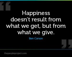 ... doesnt result from what we get, but from what we give. - Ben Carson