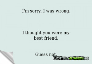 sorry, I was wrong.I thought you were mybest friend.Guess not.