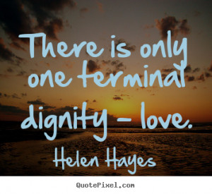 Quotes about love - There is only one terminal dignity - love.