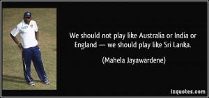... or England — we should play like Sri Lanka. - Mahela Jayawardene