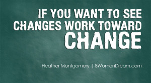 If you want to see changes work toward change.