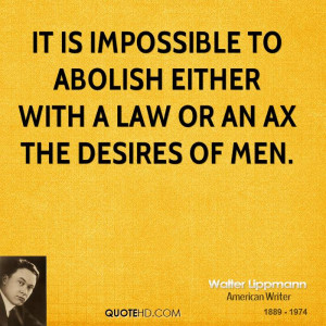 It is impossible to abolish either with a law or an ax the desires of ...