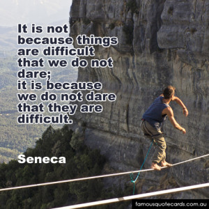 because things are difficult that we do not dare; it is because we do ...