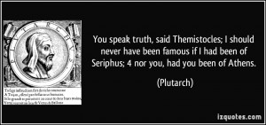 You speak truth, said Themistocles; I should never have been famous if ...