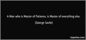 ... is Master of Patience, is Master of everything else. - George Savile