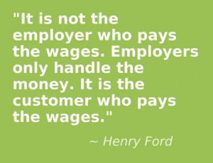 ... handle the money. It is the customer who pays the wages. Henry Ford
