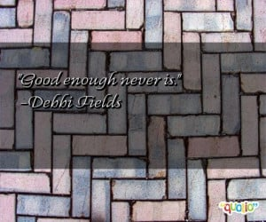 Good enough never is.