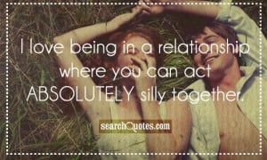 love being in a relationship where you can act ABSOLUTELY silly ...