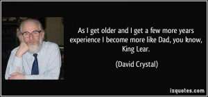 ... become more like Dad, you know, King Lear. - David Crystal