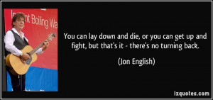 You can lay down and die, or you can get up and fight, but that's it ...