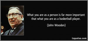 ... more important that what you are as a basketball player. - John Wooden