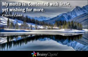 My motto is: Contented with little, yet wishing for more. - Charles ...