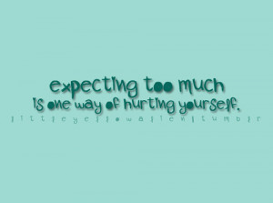 Expecting Too Much Is One Way Of Hurting Yourself