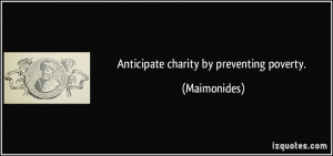 Anticipate charity by preventing poverty. - Maimonides