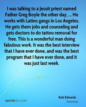 Bob Edwards - I was talking to a Jesuit priest named Father Greg Boyle ...